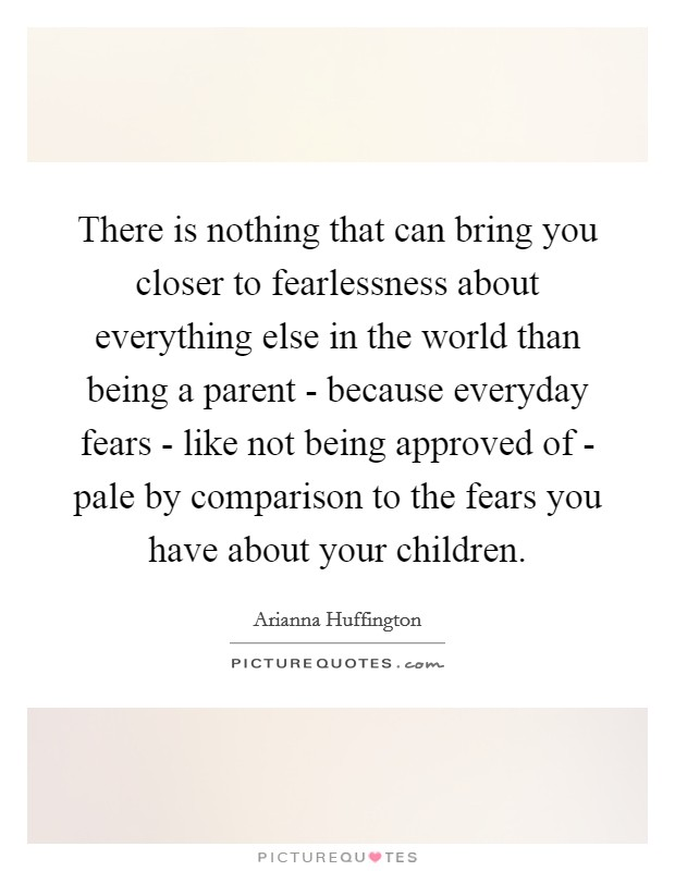 There is nothing that can bring you closer to fearlessness about everything else in the world than being a parent - because everyday fears - like not being approved of - pale by comparison to the fears you have about your children Picture Quote #1
