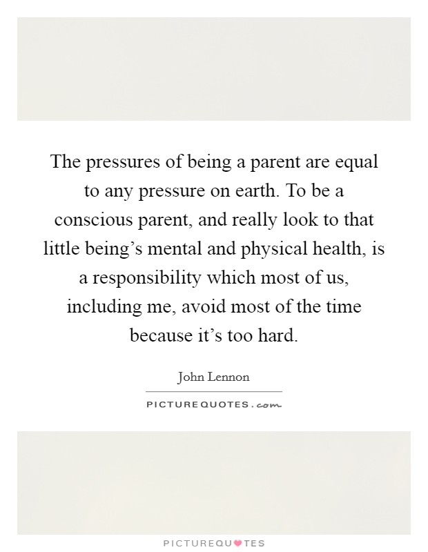 The pressures of being a parent are equal to any pressure on earth. To be a conscious parent, and really look to that little being's mental and physical health, is a responsibility which most of us, including me, avoid most of the time because it's too hard Picture Quote #1