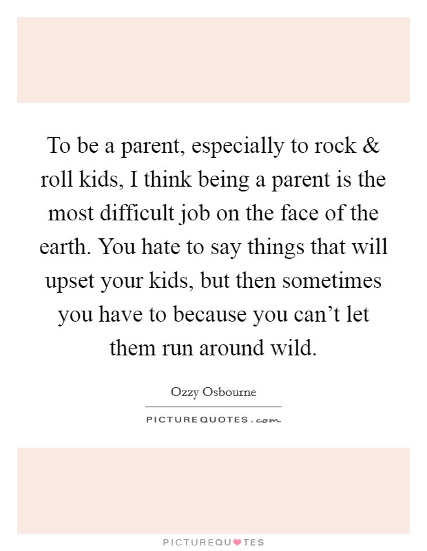 To be a parent, especially to rock and roll kids, I think being a parent is the most difficult job on the face of the earth. You hate to say things that will upset your kids, but then sometimes you have to because you can't let them run around wild Picture Quote #1