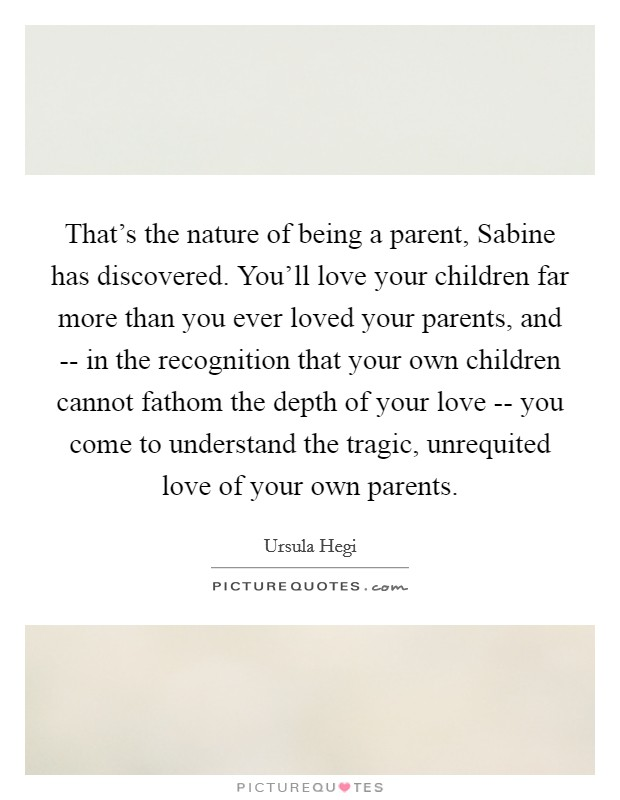 That's the nature of being a parent, Sabine has discovered. You'll love your children far more than you ever loved your parents, and -- in the recognition that your own children cannot fathom the depth of your love -- you come to understand the tragic, unrequited love of your own parents Picture Quote #1