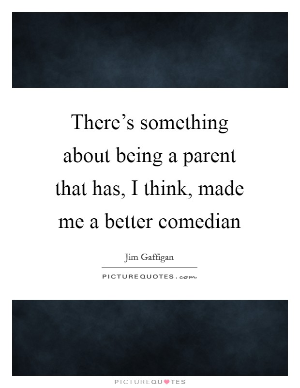 There's something about being a parent that has, I think, made me a better comedian Picture Quote #1