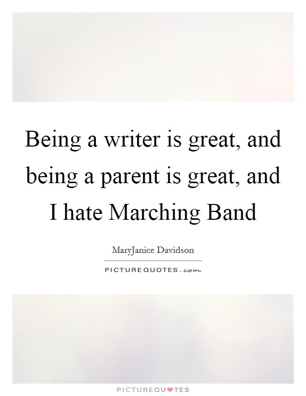 Being a writer is great, and being a parent is great, and I hate Marching Band Picture Quote #1