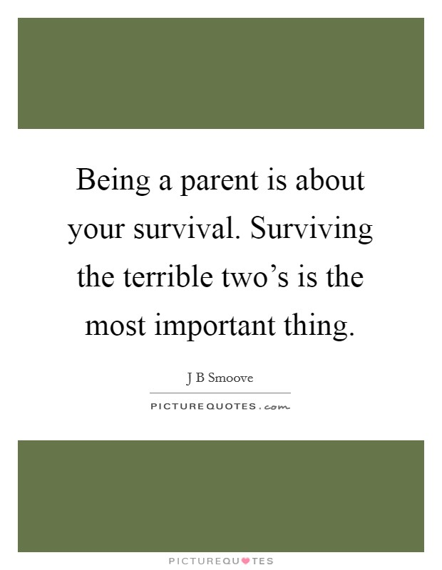 Being a parent is about your survival. Surviving the terrible two's is the most important thing Picture Quote #1