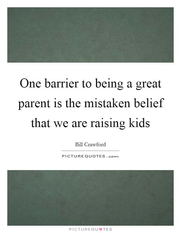 One barrier to being a great parent is the mistaken belief that we are raising kids Picture Quote #1