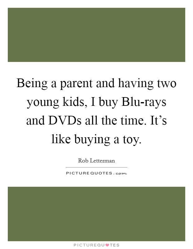 Being a parent and having two young kids, I buy Blu-rays and DVDs all the time. It's like buying a toy Picture Quote #1