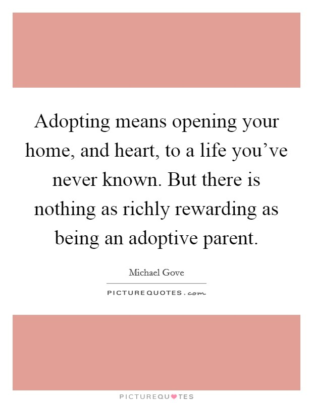 Adopting means opening your home, and heart, to a life you've never known. But there is nothing as richly rewarding as being an adoptive parent Picture Quote #1