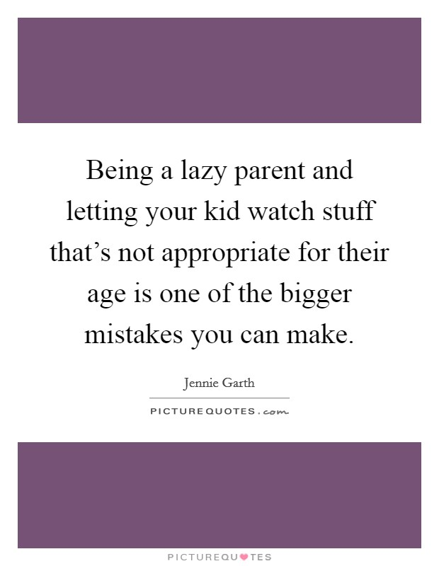 Being a lazy parent and letting your kid watch stuff that's not appropriate for their age is one of the bigger mistakes you can make Picture Quote #1