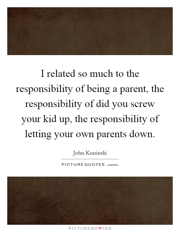 I related so much to the responsibility of being a parent, the responsibility of did you screw your kid up, the responsibility of letting your own parents down Picture Quote #1