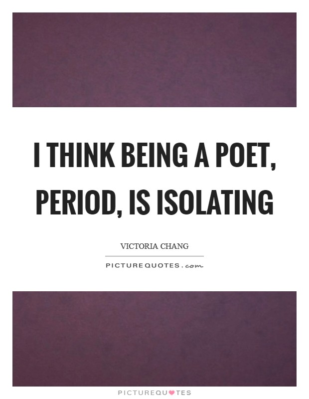 I think being a poet, period, is isolating Picture Quote #1