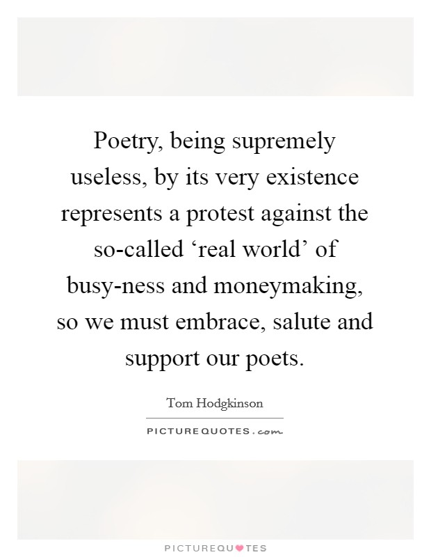 Poetry, being supremely useless, by its very existence represents a protest against the so-called 'real world' of busy-ness and moneymaking, so we must embrace, salute and support our poets Picture Quote #1