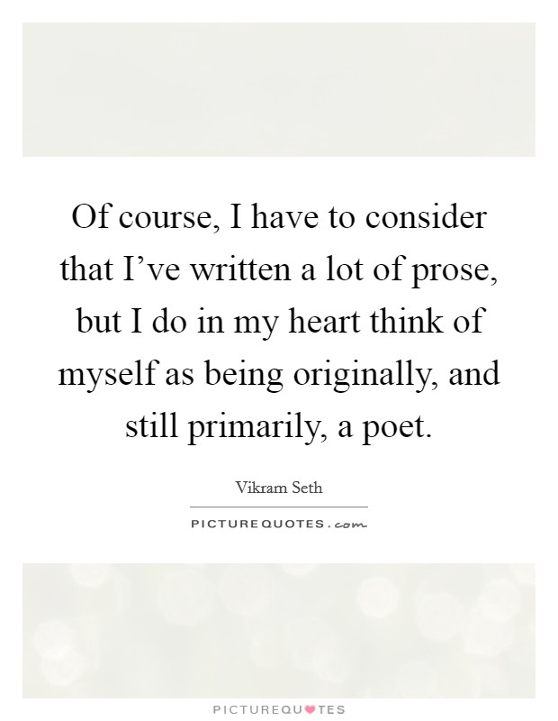 Of course, I have to consider that I've written a lot of prose, but I do in my heart think of myself as being originally, and still primarily, a poet Picture Quote #1