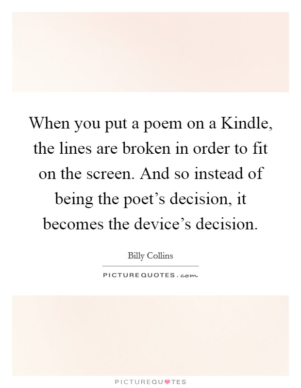 When you put a poem on a Kindle, the lines are broken in order to fit on the screen. And so instead of being the poet's decision, it becomes the device's decision Picture Quote #1