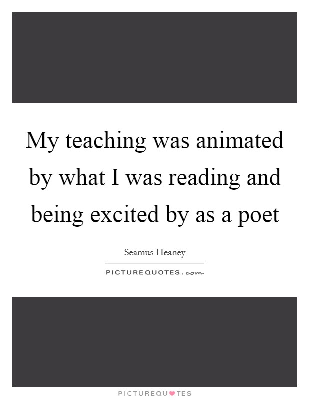 My teaching was animated by what I was reading and being excited by as a poet Picture Quote #1