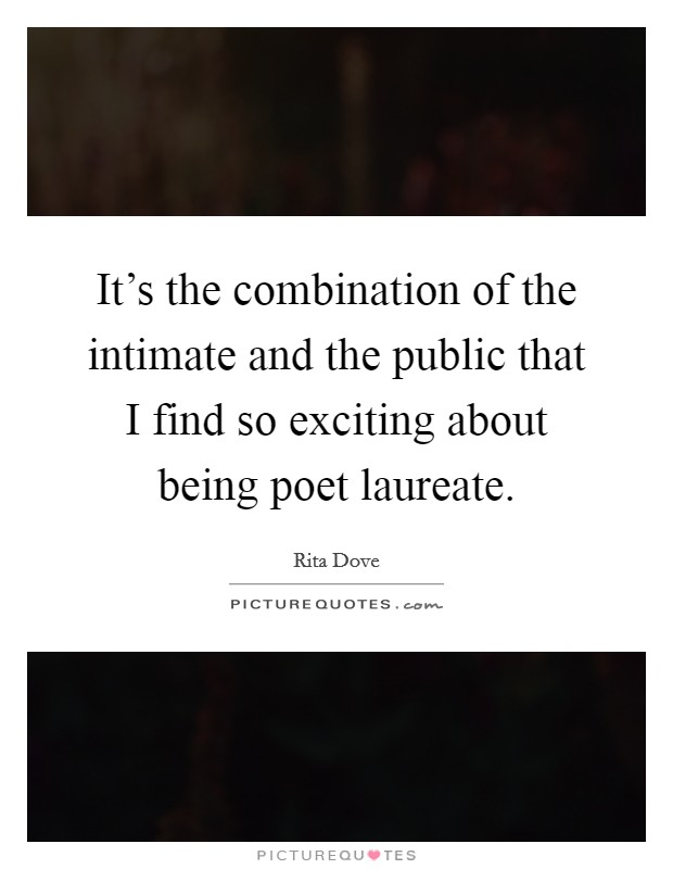 It's the combination of the intimate and the public that I find so exciting about being poet laureate Picture Quote #1