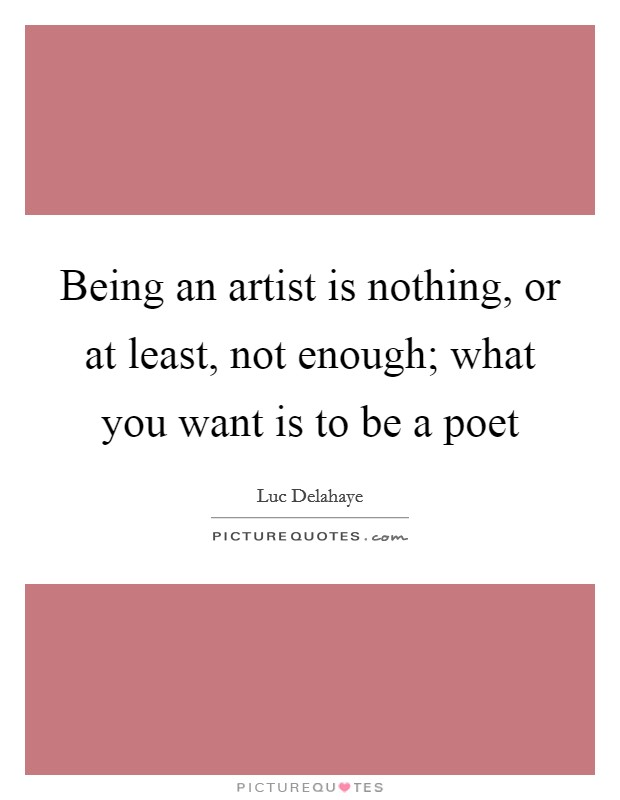 Being an artist is nothing, or at least, not enough; what you want is to be a poet Picture Quote #1
