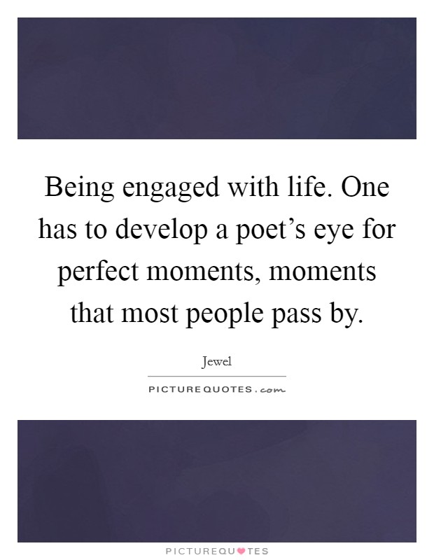 Being engaged with life. One has to develop a poet's eye for perfect moments, moments that most people pass by Picture Quote #1