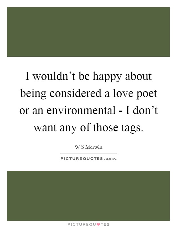 I wouldn't be happy about being considered a love poet or an environmental - I don't want any of those tags Picture Quote #1