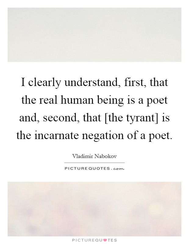 I clearly understand, first, that the real human being is a poet and, second, that [the tyrant] is the incarnate negation of a poet Picture Quote #1