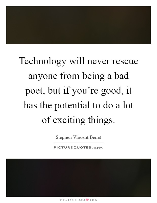 Technology will never rescue anyone from being a bad poet, but if you're good, it has the potential to do a lot of exciting things Picture Quote #1