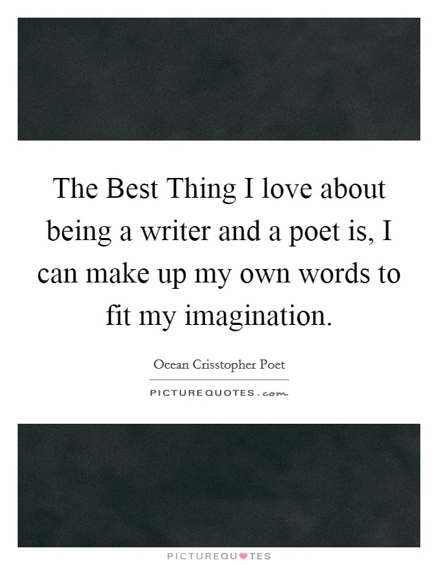 The Best Thing I love about being a writer and a poet is, I can make up my own words to fit my imagination Picture Quote #1