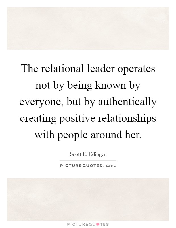 The relational leader operates not by being known by everyone, but by authentically creating positive relationships with people around her Picture Quote #1
