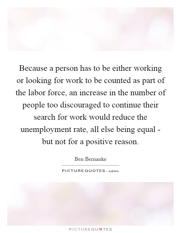Because a person has to be either working or looking for work to be counted as part of the labor force, an increase in the number of people too discouraged to continue their search for work would reduce the unemployment rate, all else being equal - but not for a positive reason Picture Quote #1