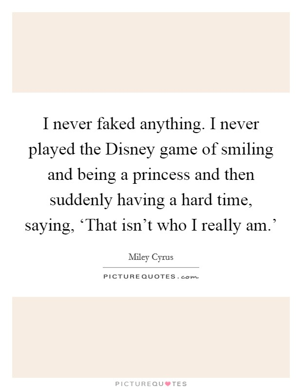I never faked anything. I never played the Disney game of smiling and being a princess and then suddenly having a hard time, saying, 'That isn't who I really am.' Picture Quote #1