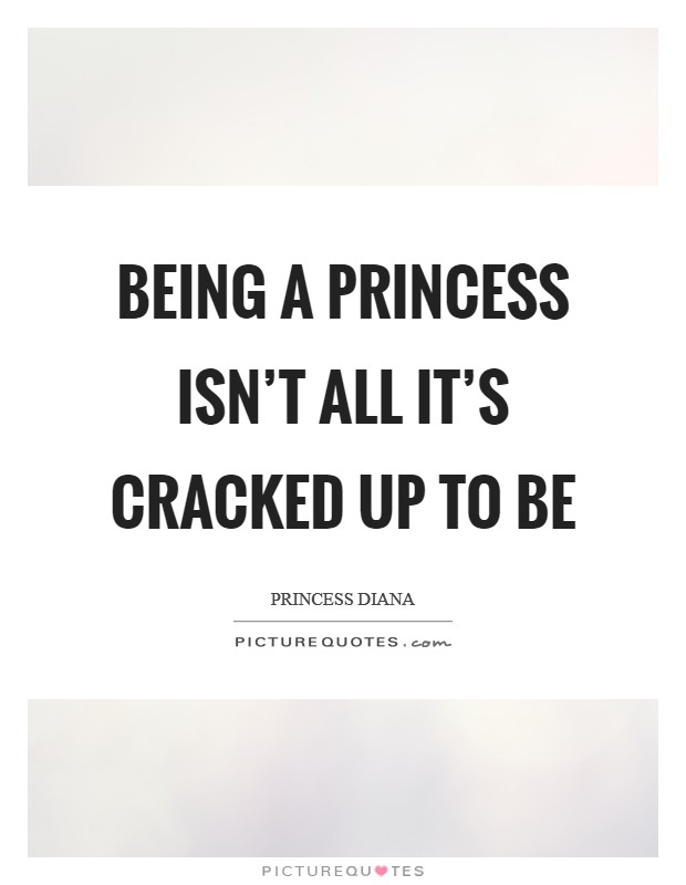 Being a princess isn't all it's cracked up to be Picture Quote #1