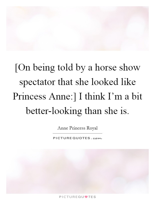 [On being told by a horse show spectator that she looked like Princess Anne:] I think I'm a bit better-looking than she is Picture Quote #1