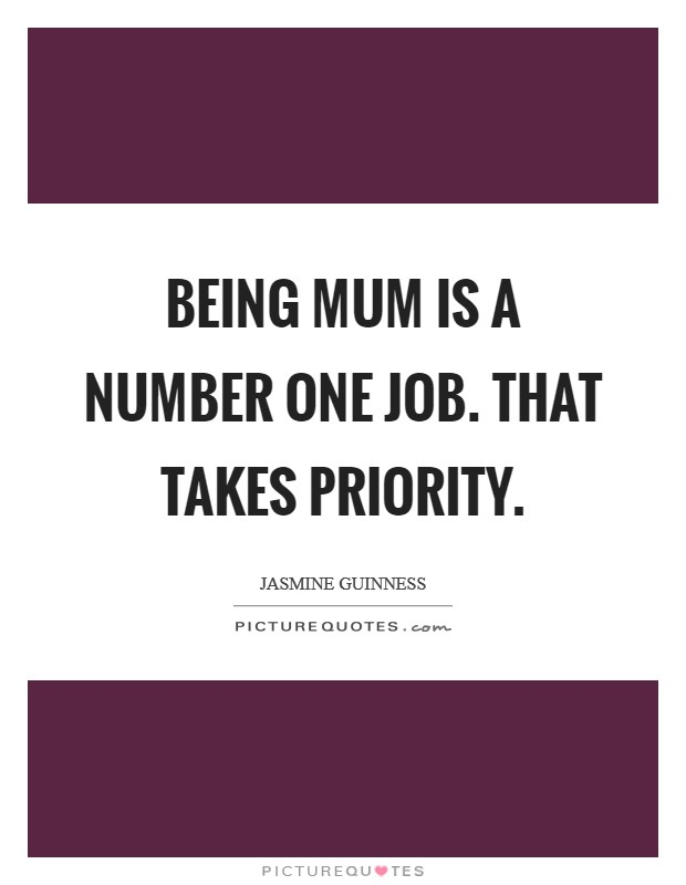 Being mum is a number one job. That takes priority Picture Quote #1