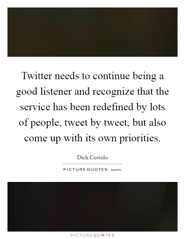 Twitter needs to continue being a good listener and recognize that the service has been redefined by lots of people, tweet by tweet, but also come up with its own priorities Picture Quote #1