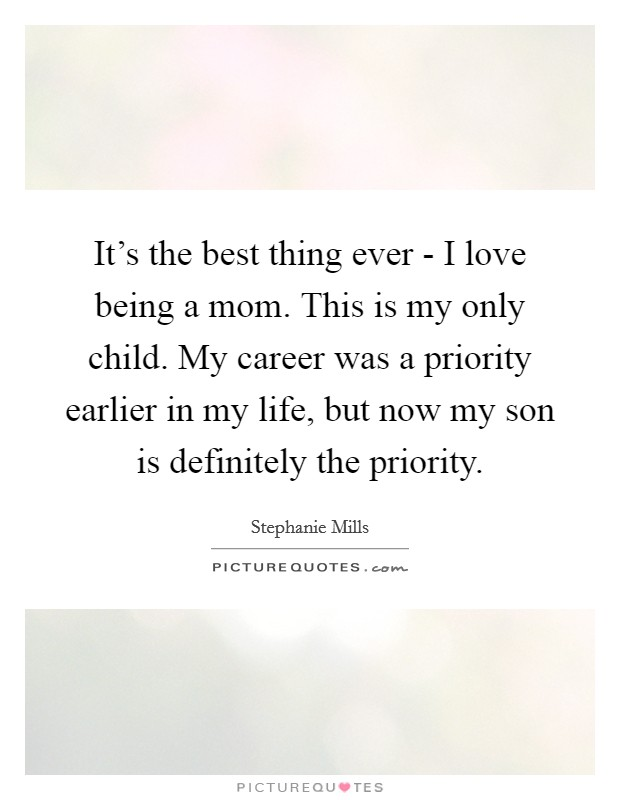 It's the best thing ever - I love being a mom. This is my only child. My career was a priority earlier in my life, but now my son is definitely the priority. Picture Quote #1