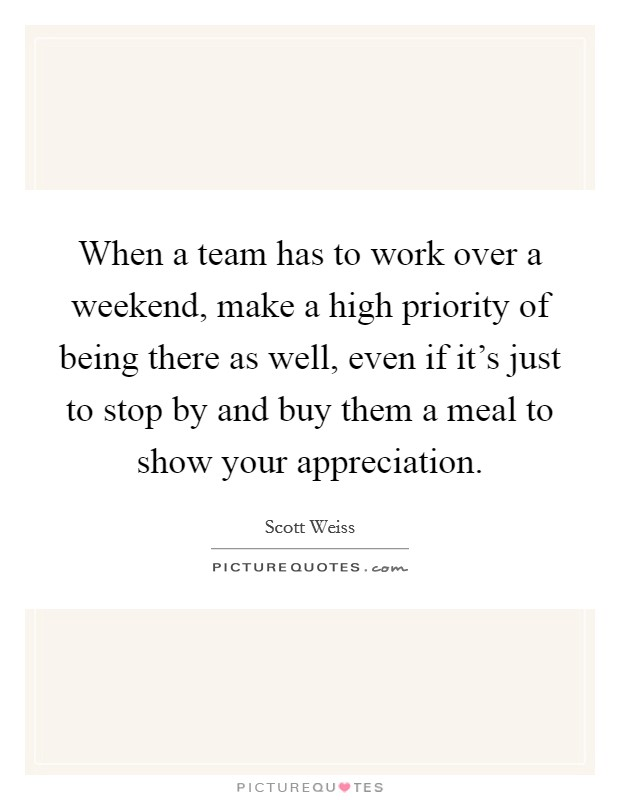 When a team has to work over a weekend, make a high priority of being there as well, even if it's just to stop by and buy them a meal to show your appreciation Picture Quote #1