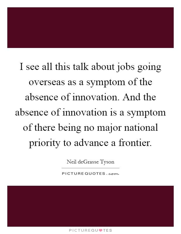I see all this talk about jobs going overseas as a symptom of the absence of innovation. And the absence of innovation is a symptom of there being no major national priority to advance a frontier Picture Quote #1