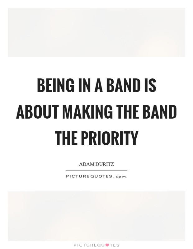 Being in a band is about making the band the priority Picture Quote #1