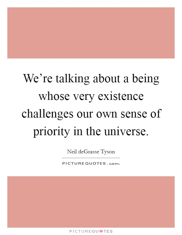 We're talking about a being whose very existence challenges our own sense of priority in the universe Picture Quote #1