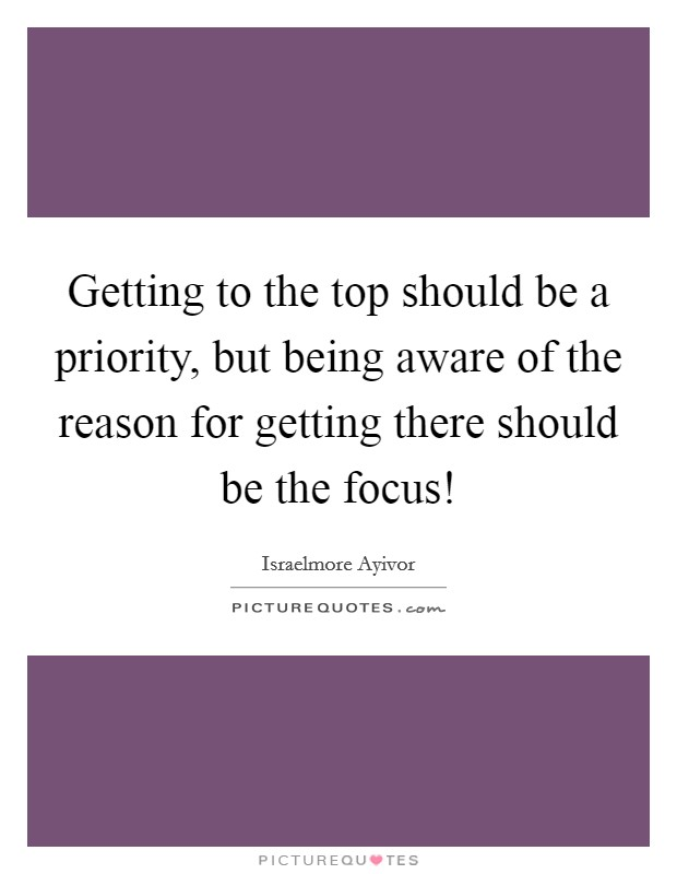 Getting to the top should be a priority, but being aware of the reason for getting there should be the focus! Picture Quote #1