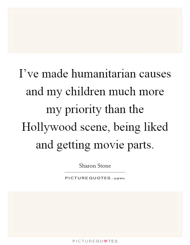 I've made humanitarian causes and my children much more my priority than the Hollywood scene, being liked and getting movie parts Picture Quote #1
