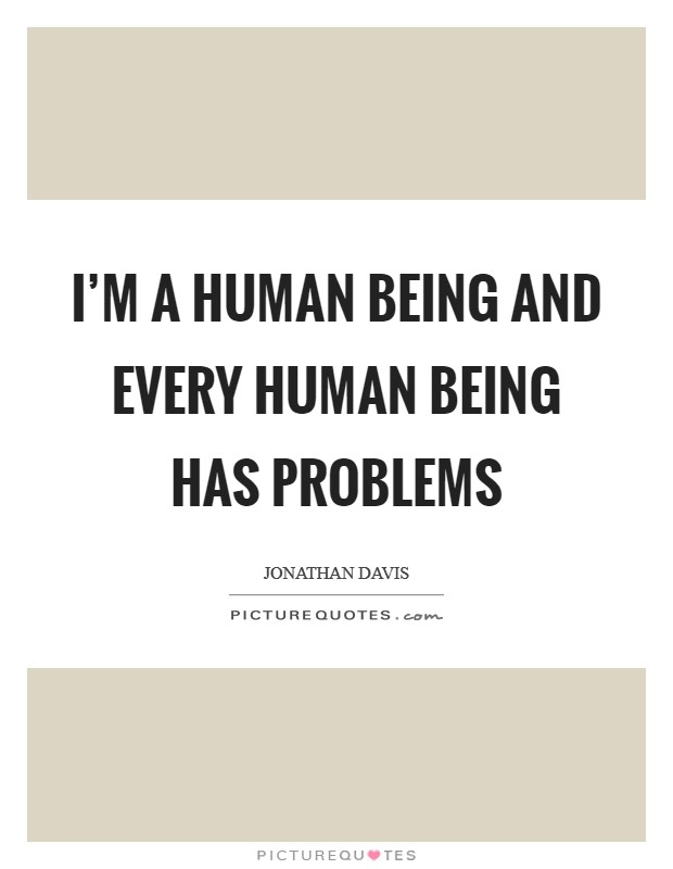 I'm a human being and every human being has problems Picture Quote #1