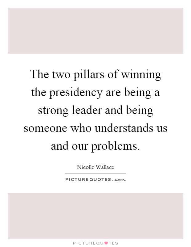 The two pillars of winning the presidency are being a strong leader and being someone who understands us and our problems Picture Quote #1