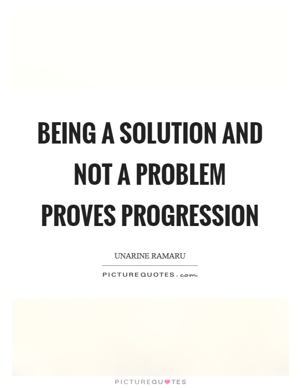 Being a solution and not a problem proves progression Picture Quote #1