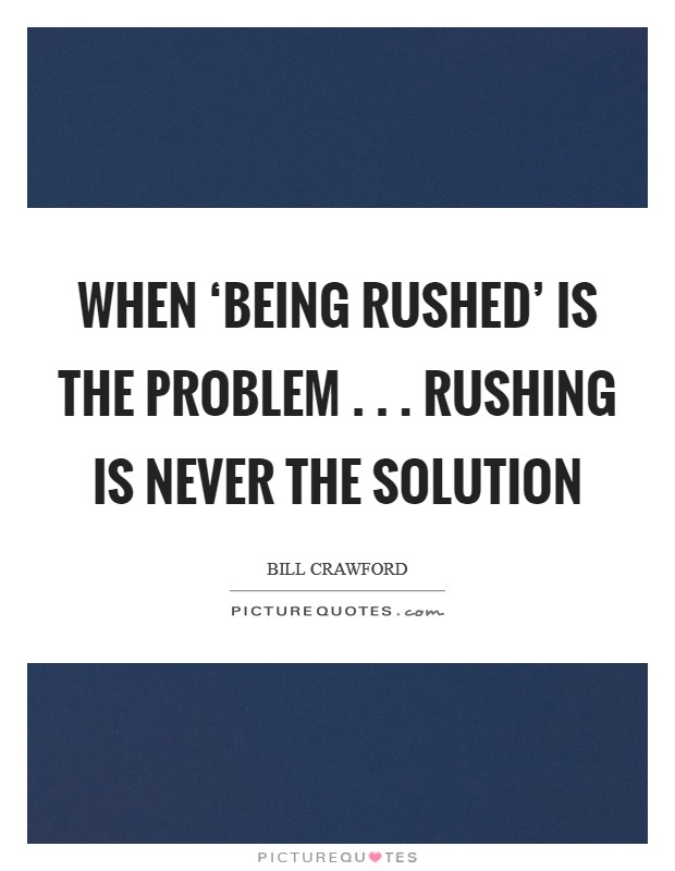 When 'Being Rushed' is the problem . . . Rushing is never the solution Picture Quote #1