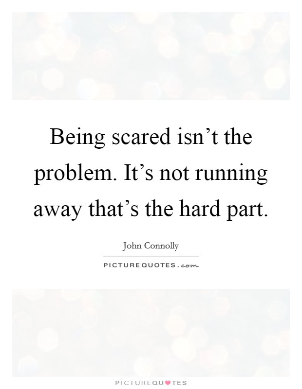 Being scared isn't the problem. It's not running away that's the hard part Picture Quote #1