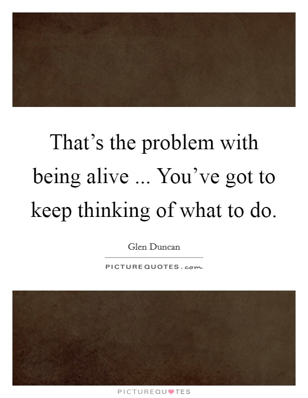 That's the problem with being alive ... You've got to keep thinking of what to do Picture Quote #1