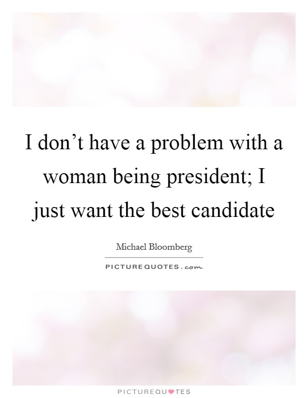 I don't have a problem with a woman being president; I just want the best candidate Picture Quote #1