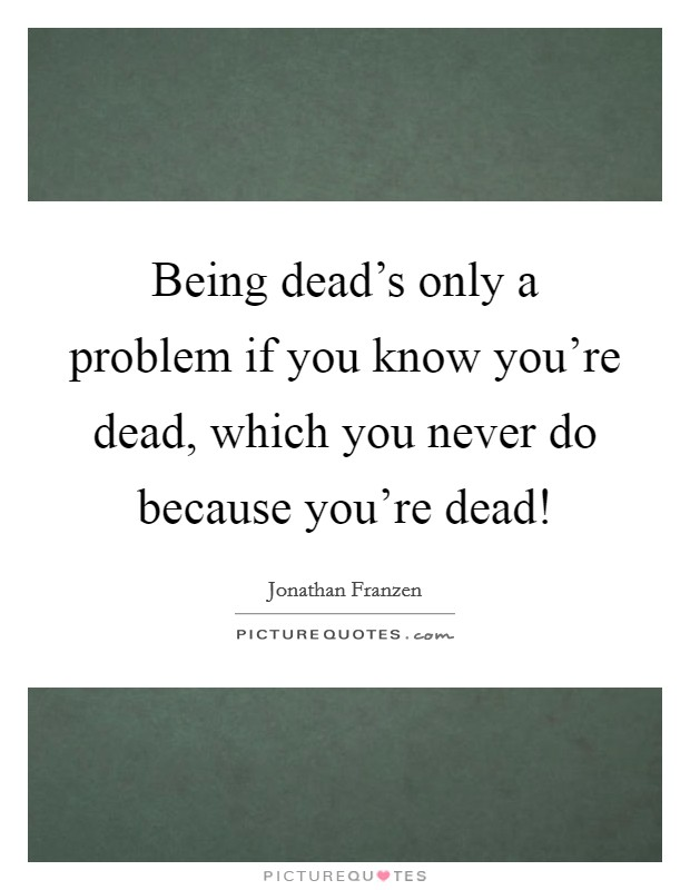 Being dead's only a problem if you know you're dead, which you never do because you're dead! Picture Quote #1