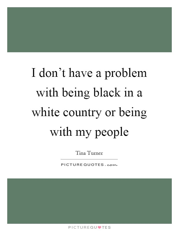 I don't have a problem with being black in a white country or being with my people Picture Quote #1