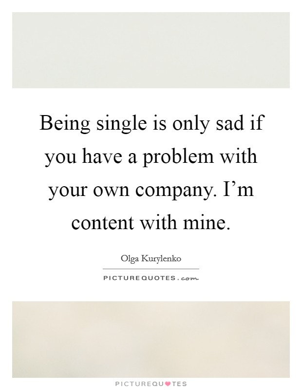 Being single is only sad if you have a problem with your own company. I'm content with mine Picture Quote #1