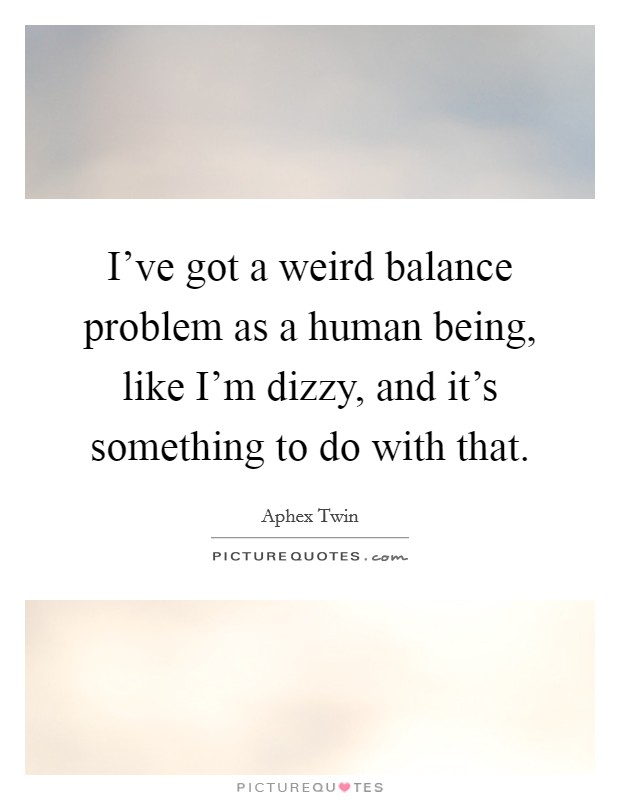 I've got a weird balance problem as a human being, like I'm dizzy, and it's something to do with that Picture Quote #1