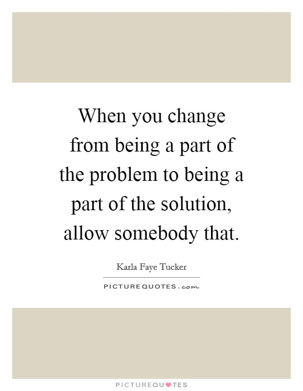 When you change from being a part of the problem to being a part of the solution, allow somebody that Picture Quote #1